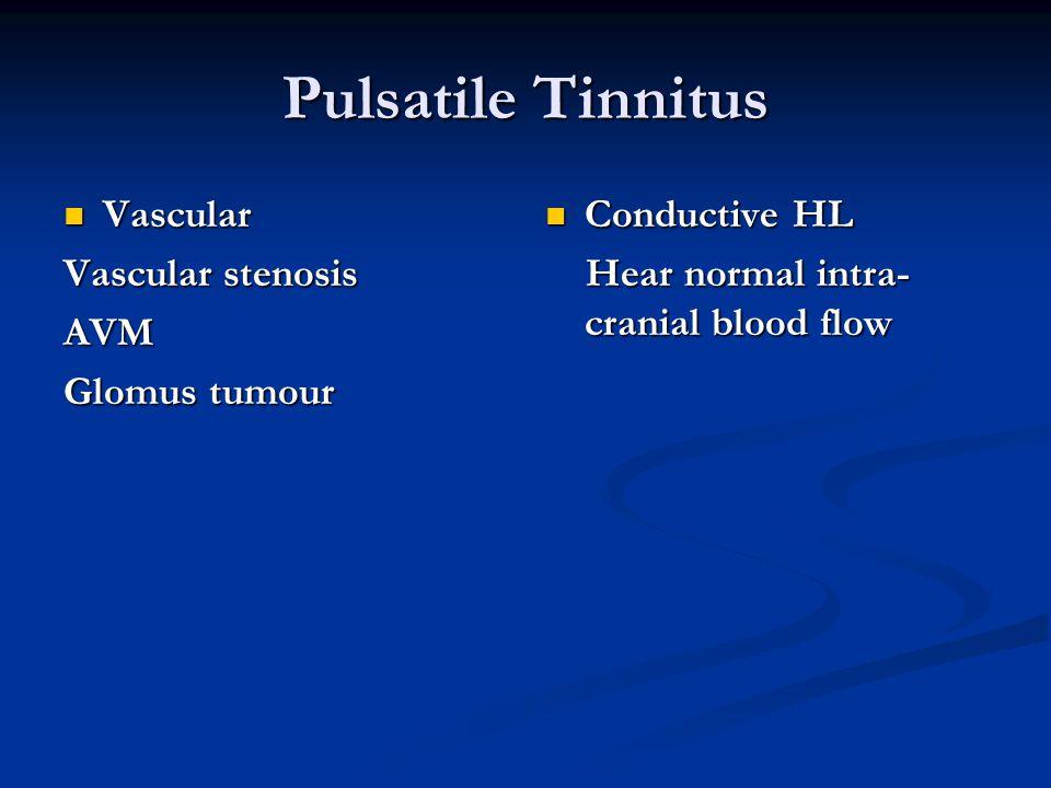 Pulsatile Tinnitus Vascular Vascular Vascular stenosis AVM Glomus tumour Conductive HL Hear normal intra- cranial blood flow