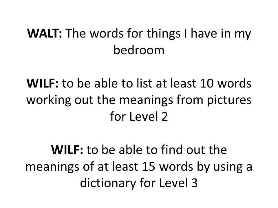 WALT: The words for things I have in my bedroom WILF: to be able to list at least 10 words working out the meanings from pictures for Level 2 WILF: to