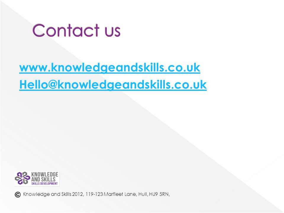 www.knowledgeandskills.co.uk Hello@knowledgeandskills.co.uk Knowledge and Skills 2012, 119-123 Marfleet Lane, Hull, HU9 5RN,