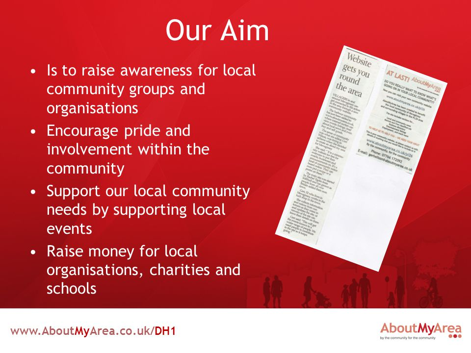www.AboutMyArea.co.uk/DH1 Our Aim Is to raise awareness for local community groups and organisations Encourage pride and involvement within the community Support our local community needs by supporting local events Raise money for local organisations, charities and schools