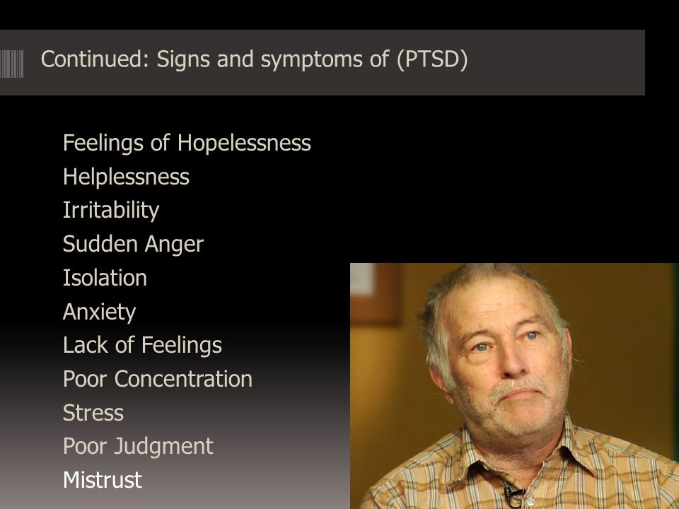 Other common symptoms of post-traumatic stress disorder (PTSD)  Anger and irritability  Guilt, shame, or self-blame  Substance abuse  Feelings of mistrust and betrayal  Depression  Suicidal thoughts and feelings  Feeling alienated and alone  Physical aches and pains