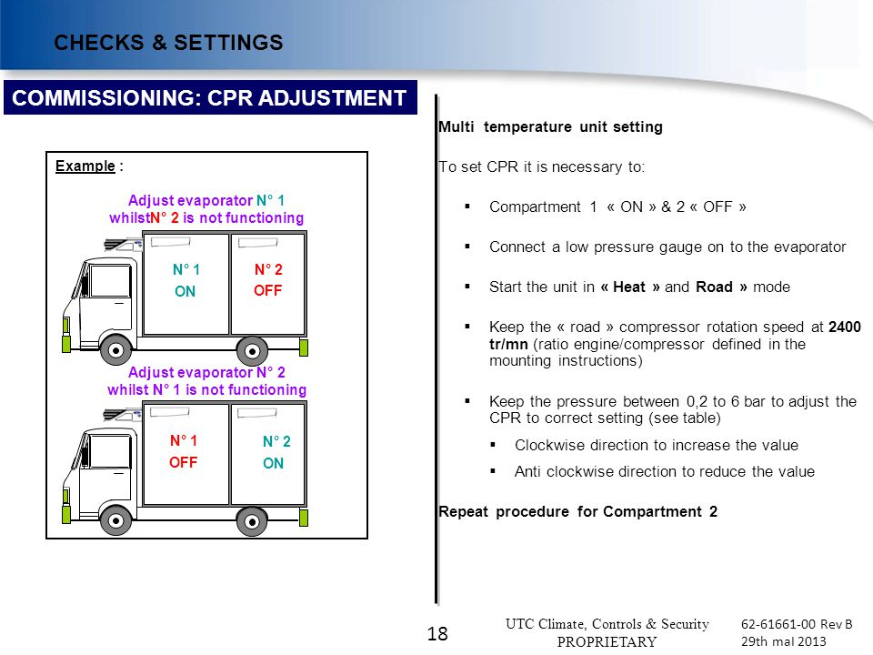18 UTC Climate, Controls & Security PROPRIETARY 62-61661-00 Rev B 29th maI 2013 COMMISSIONING: CPR ADJUSTMENT Multi temperature unit setting To set CPR it is necessary to:  Compartment 1 « ON » & 2 « OFF »  Connect a low pressure gauge on to the evaporator  Start the unit in « Heat » and Road » mode  Keep the « road » compressor rotation speed at 2400 tr/mn (ratio engine/compressor defined in the mounting instructions)  Keep the pressure between 0,2 to 6 bar to adjust the CPR to correct setting (see table)  Clockwise direction to increase the value  Anti clockwise direction to reduce the value Repeat procedure for Compartment 2 CHECKS & SETTINGS