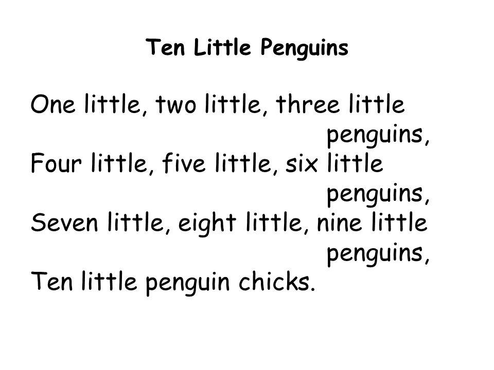 Ten Little Penguins One little, two little, three little penguins, Four little, five little, six little penguins, Seven little, eight little, nine little penguins, Ten little penguin chicks.