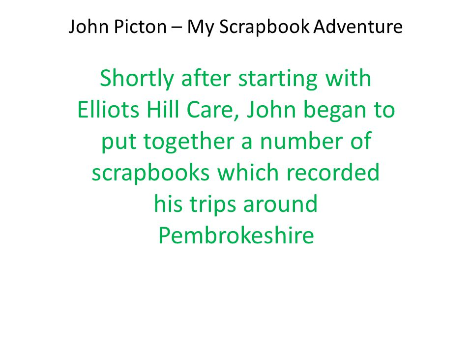John Picton – My Scrapbook Adventure Shortly after starting with Elliots Hill Care, John began to put together a number of scrapbooks which recorded his trips around Pembrokeshire