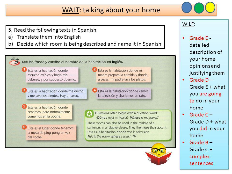WALT: talking about your home WILF: Grade E - detailed description of your home, opinions and justifying them Grade D – Grade E + what you are going to do in your home Grade C – Grade D + what you did in your home Grade B – Grade C + complex sentences WILF: Grade E - detailed description of your home, opinions and justifying them Grade D – Grade E + what you are going to do in your home Grade C – Grade D + what you did in your home Grade B – Grade C + complex sentences 5.