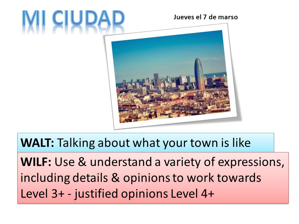 WALT: Talking about what your town is like WILF: Use & understand a variety of expressions, including details & opinions to work towards Level 3+ - justified opinions Level 4+ Jueves el 7 de marso