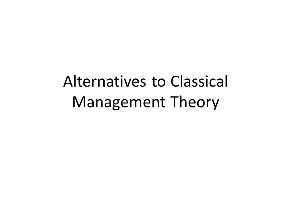 Objectives To explore theories of management which offer an alternative view to the Classical Management theories: – Human relations theory – Neo-relations theory – Systems approach – Contingency approach