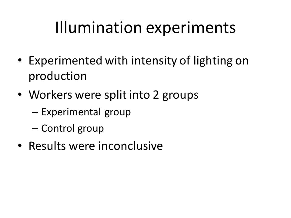 Illumination experiments Experimented with intensity of lighting on production Workers were split into 2 groups – Experimental group – Control group Results were inconclusive