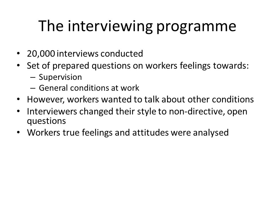 The interviewing programme 20,000 interviews conducted Set of prepared questions on workers feelings towards: – Supervision – General conditions at work However, workers wanted to talk about other conditions Interviewers changed their style to non-directive, open questions Workers true feelings and attitudes were analysed