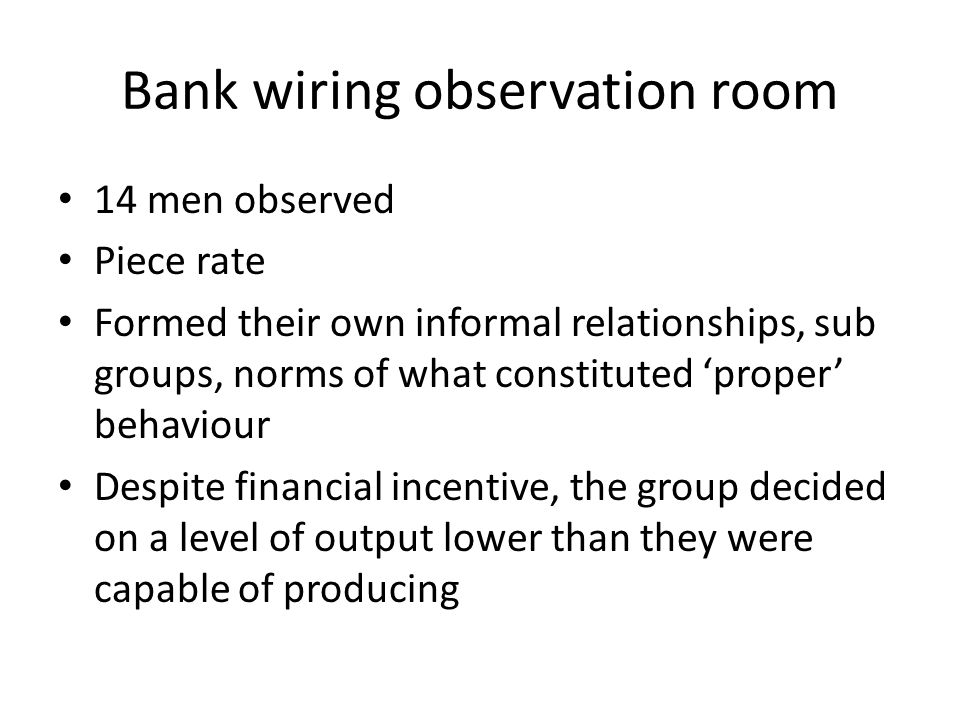Bank wiring observation room 14 men observed Piece rate Formed their own informal relationships, sub groups, norms of what constituted 'proper' behaviour Despite financial incentive, the group decided on a level of output lower than they were capable of producing