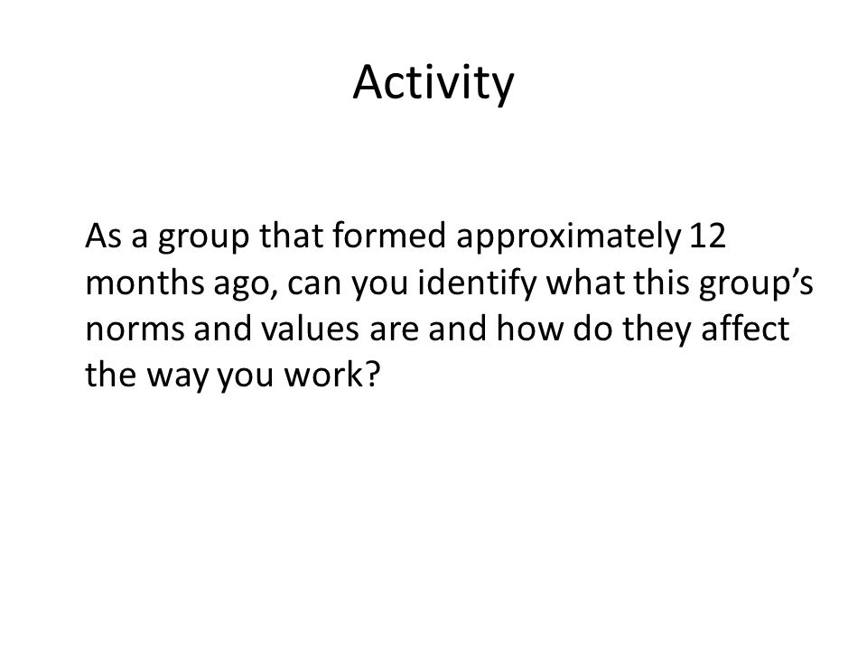 Activity As a group that formed approximately 12 months ago, can you identify what this group's norms and values are and how do they affect the way you work