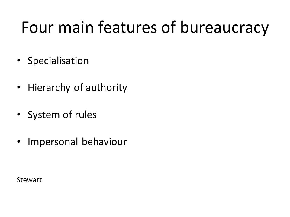 Four main features of bureaucracy Specialisation Hierarchy of authority System of rules Impersonal behaviour Stewart.