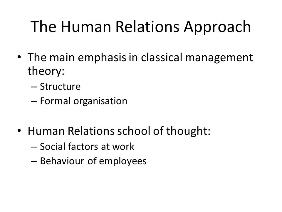 The Human Relations Approach The main emphasis in classical management theory: – Structure – Formal organisation Human Relations school of thought: – Social factors at work – Behaviour of employees