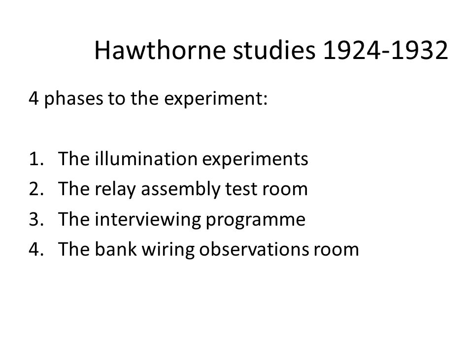 Hawthorne studies 1924-1932 4 phases to the experiment: 1.The illumination experiments 2.The relay assembly test room 3.The interviewing programme 4.The bank wiring observations room