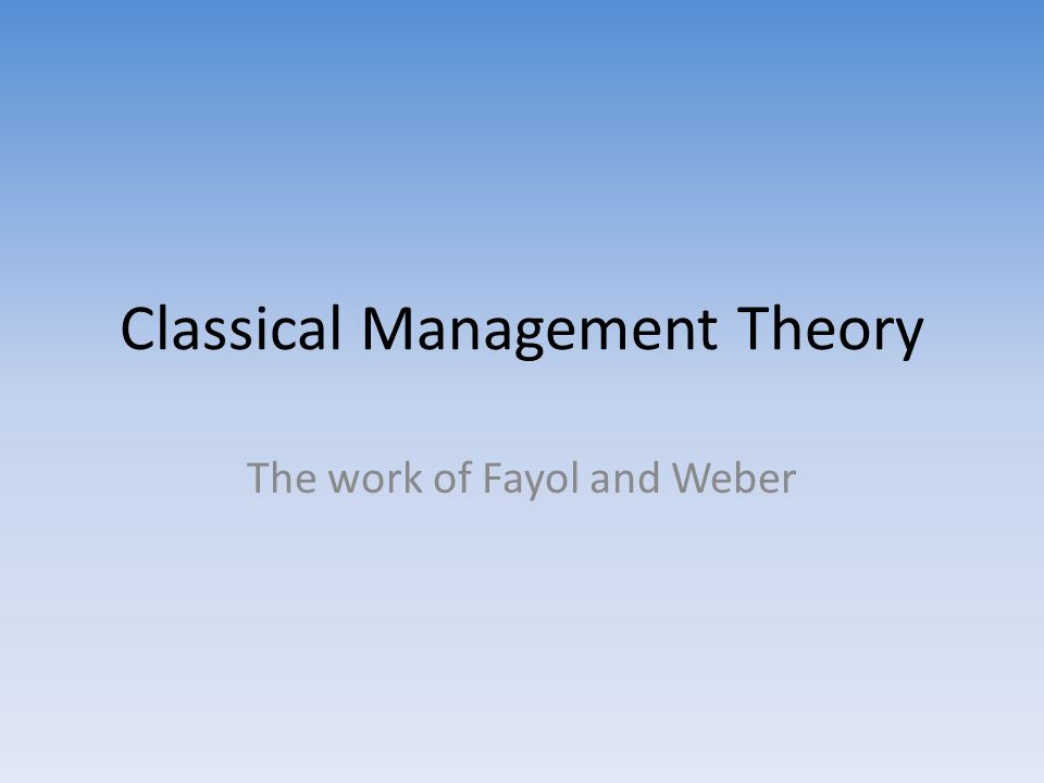 Classical Management Theory The work of Fayol and Weber