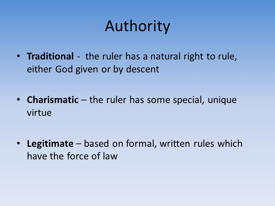 Authority Traditional - the ruler has a natural right to rule, either God given or by descent Charismatic – the ruler has some special, unique virtue