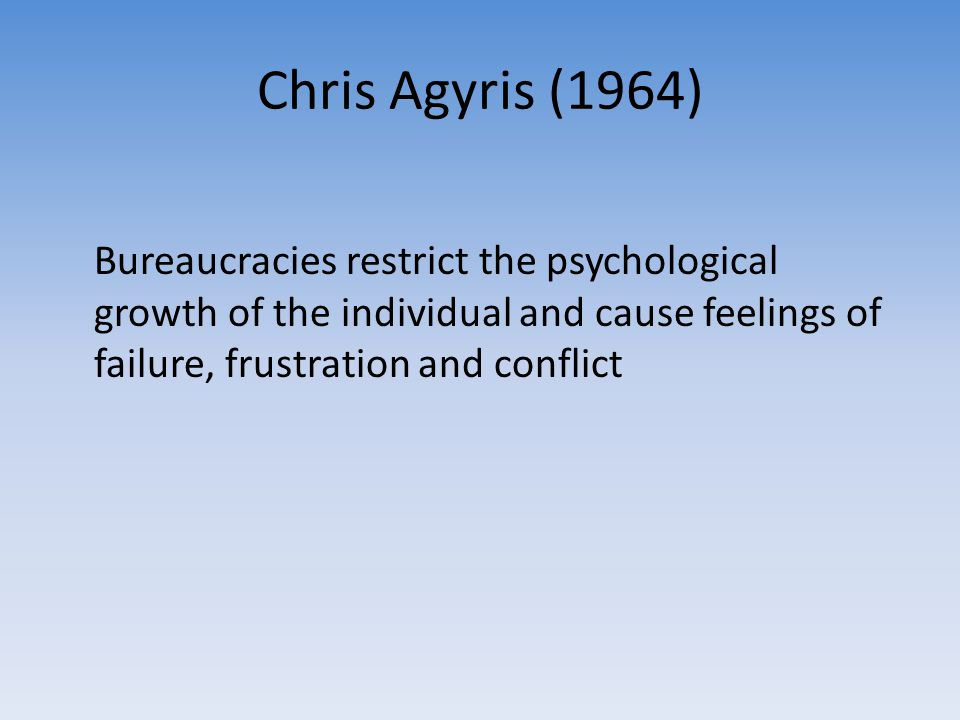 Chris Agyris (1964) Bureaucracies restrict the psychological growth of the individual and cause feelings of failure, frustration and conflict