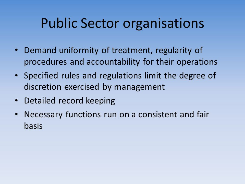 Public Sector organisations Demand uniformity of treatment, regularity of procedures and accountability for their operations Specified rules and regul