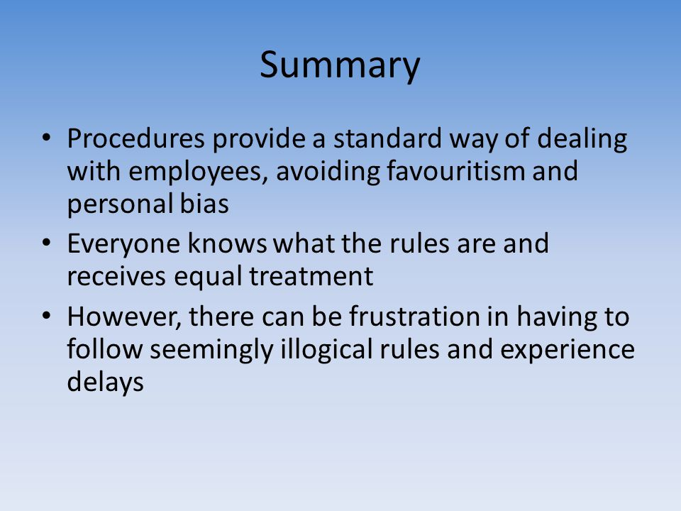 Summary Procedures provide a standard way of dealing with employees, avoiding favouritism and personal bias Everyone knows what the rules are and rece
