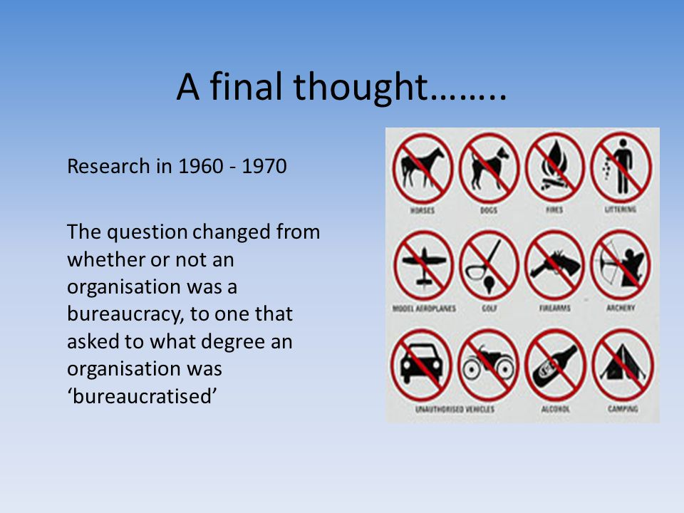A final thought…….. Research in 1960 - 1970 The question changed from whether or not an organisation was a bureaucracy, to one that asked to what degr