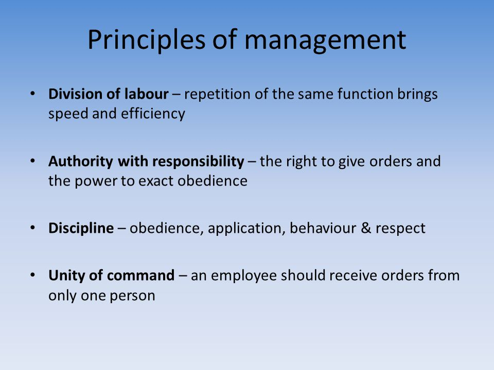 Principles of management Division of labour – repetition of the same function brings speed and efficiency Authority with responsibility – the right to
