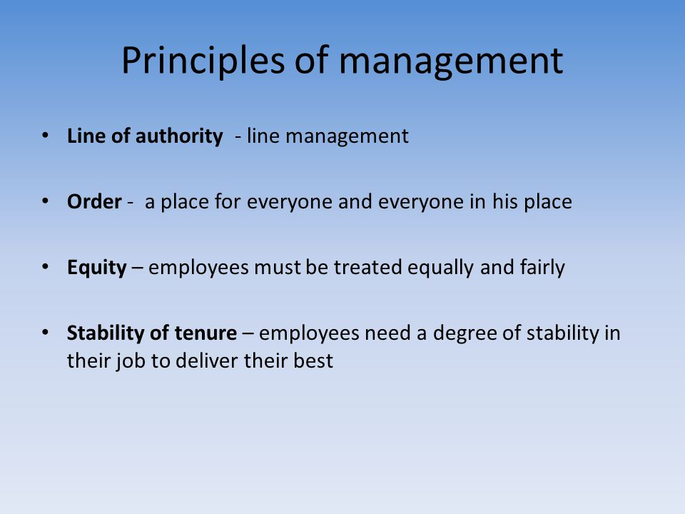 Principles of management Line of authority - line management Order - a place for everyone and everyone in his place Equity – employees must be treated