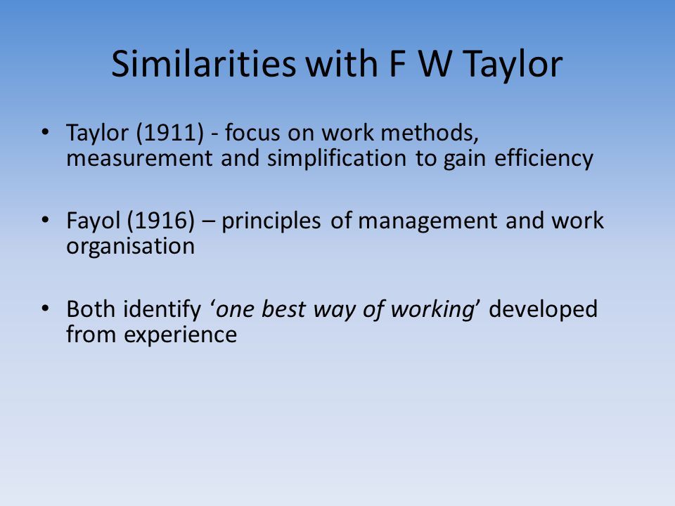 Similarities with F W Taylor Taylor (1911) - focus on work methods, measurement and simplification to gain efficiency Fayol (1916) – principles of man