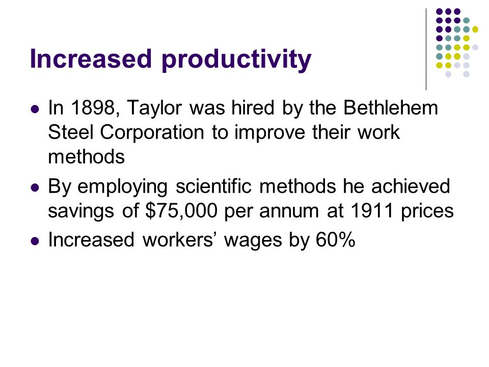 Increased productivity In 1898, Taylor was hired by the Bethlehem Steel Corporation to improve their work methods By employing scientific methods he achieved savings of $75,000 per annum at 1911 prices Increased workers' wages by 60%