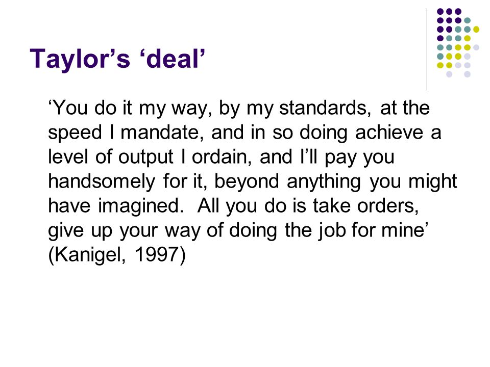 Taylor's 'deal' 'You do it my way, by my standards, at the speed I mandate, and in so doing achieve a level of output I ordain, and I'll pay you handsomely for it, beyond anything you might have imagined.