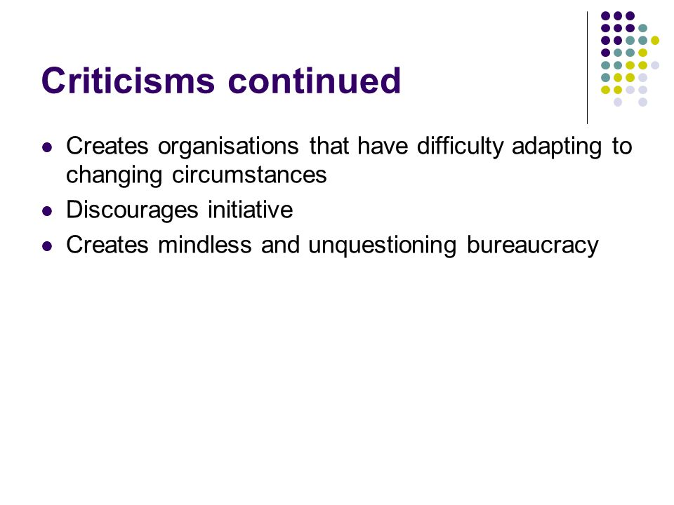 Criticisms continued Creates organisations that have difficulty adapting to changing circumstances Discourages initiative Creates mindless and unquestioning bureaucracy