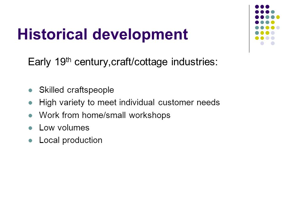 Historical development Late 19 th century, move towards mass production High volume.