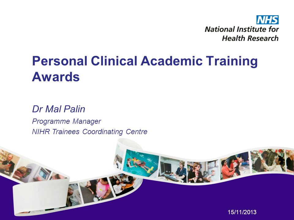 15/11/2013 Personal Clinical Academic Training Awards Dr Mal Palin Programme Manager NIHR Trainees Coordinating Centre