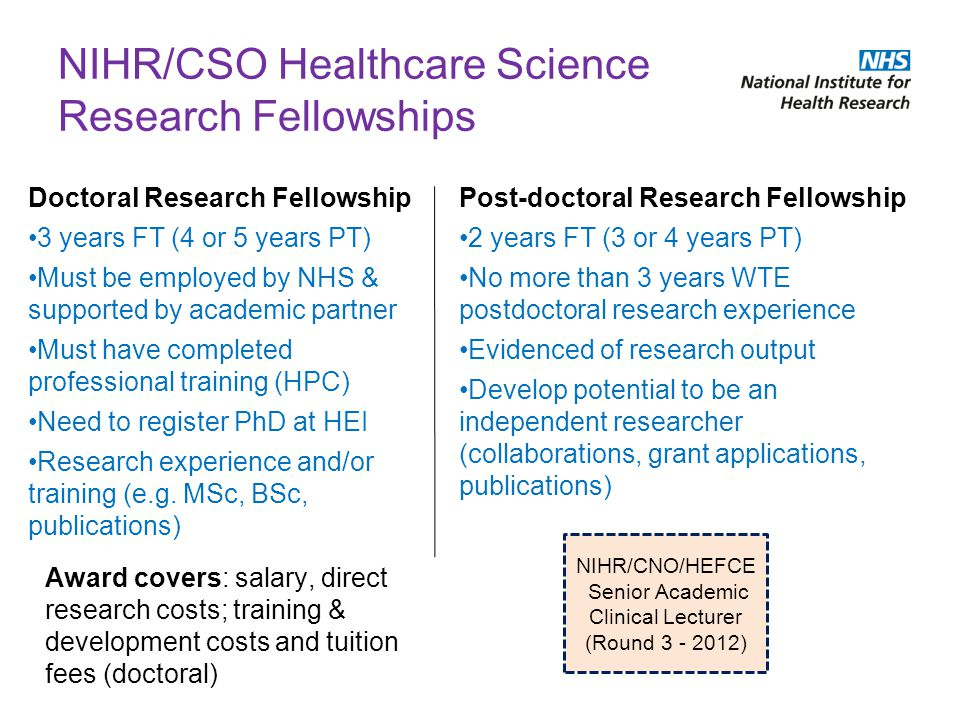 NIHR/CSO Healthcare Science Research Fellowships Doctoral Research Fellowship 3 years FT (4 or 5 years PT) Must be employed by NHS & supported by acad