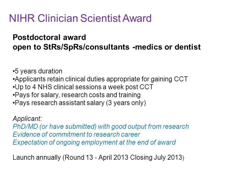 Postdoctoral award open to StRs/SpRs/consultants -medics or dentist 5 years duration Applicants retain clinical duties appropriate for gaining CCT Up