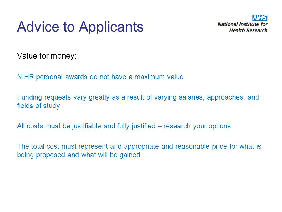Advice to Applicants Value for money: NIHR personal awards do not have a maximum value Funding requests vary greatly as a result of varying salaries,