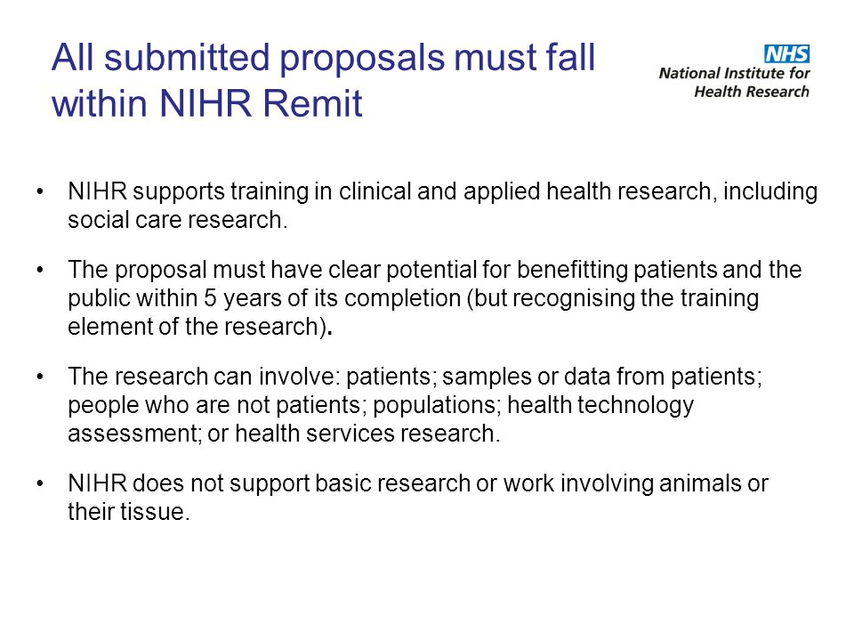 All submitted proposals must fall within NIHR Remit NIHR supports training in clinical and applied health research, including social care research. Th