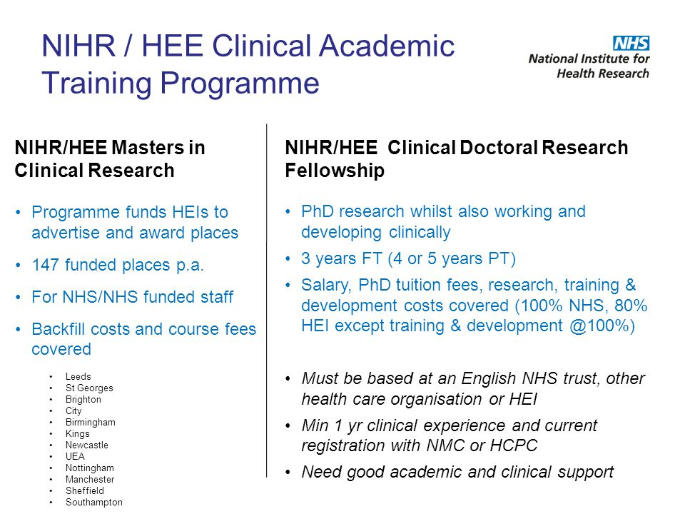 NIHR / HEE Clinical Academic Training Programme Programme funds HEIs to advertise and award places 147 funded places p.a. For NHS/NHS funded staff Bac