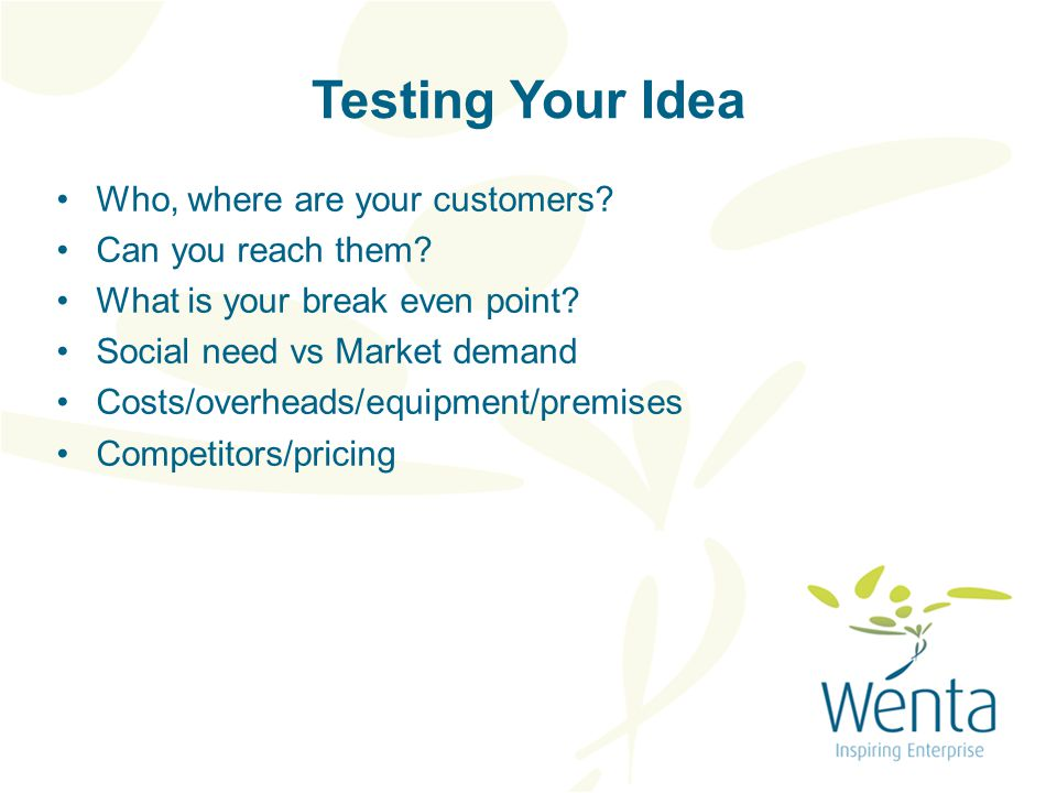 Testing Your Idea Who, where are your customers. Can you reach them.