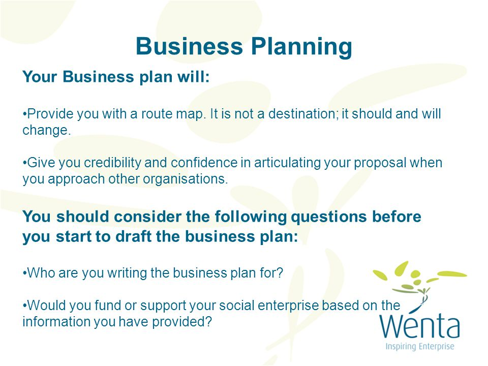 Business Planning Your Business plan will: Provide you with a route map.
