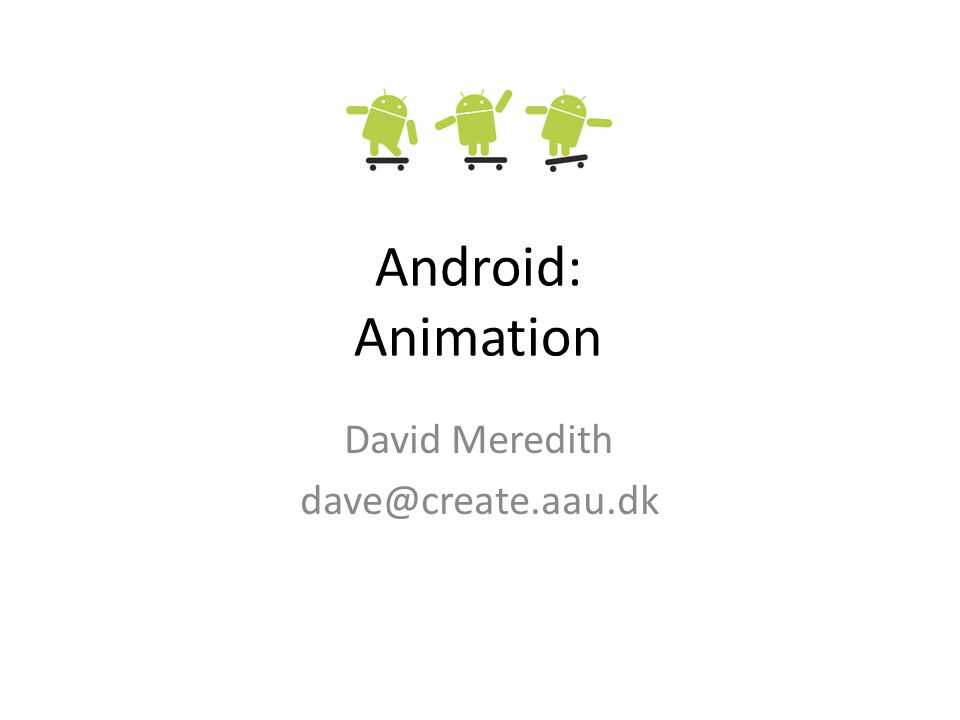 Android: Animation David Meredith dave@create.aau.dk