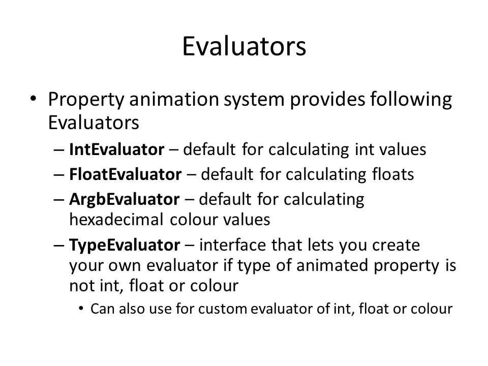 Evaluators Property animation system provides following Evaluators – IntEvaluator – default for calculating int values – FloatEvaluator – default for calculating floats – ArgbEvaluator – default for calculating hexadecimal colour values – TypeEvaluator – interface that lets you create your own evaluator if type of animated property is not int, float or colour Can also use for custom evaluator of int, float or colour