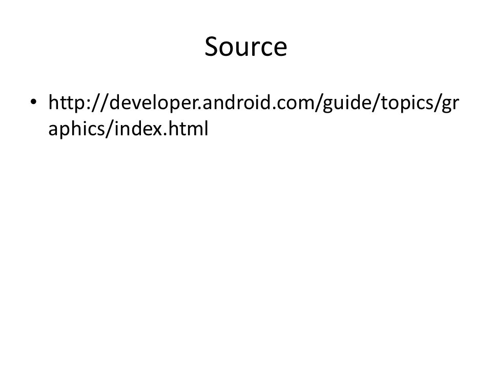 Source http://developer.android.com/guide/topics/gr aphics/index.html
