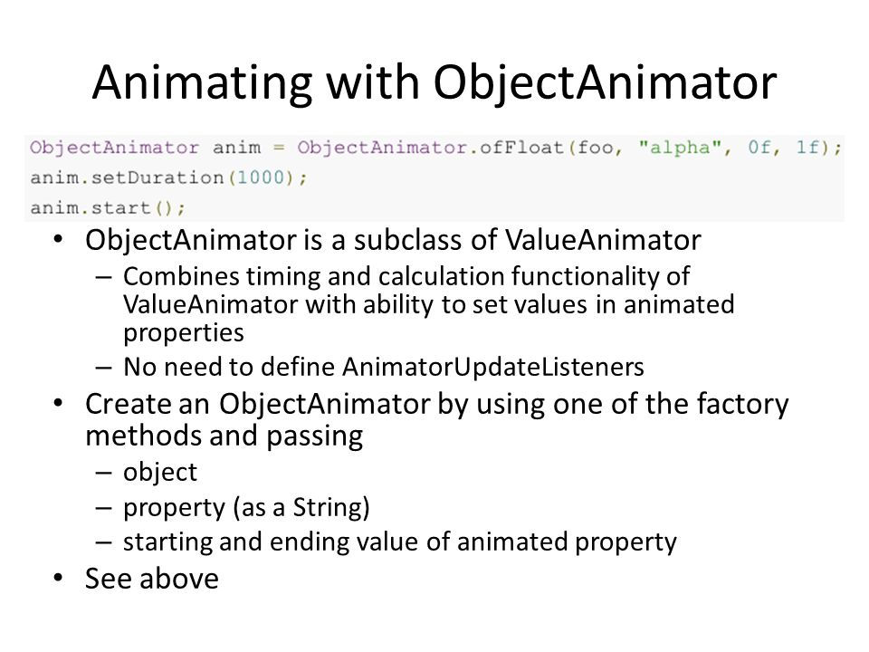 Animating with ObjectAnimator ObjectAnimator is a subclass of ValueAnimator – Combines timing and calculation functionality of ValueAnimator with ability to set values in animated properties – No need to define AnimatorUpdateListeners Create an ObjectAnimator by using one of the factory methods and passing – object – property (as a String) – starting and ending value of animated property See above
