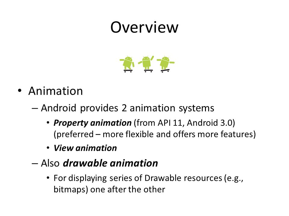 Overview Animation – Android provides 2 animation systems Property animation (from API 11, Android 3.0) (preferred – more flexible and offers more features) View animation – Also drawable animation For displaying series of Drawable resources (e.g., bitmaps) one after the other