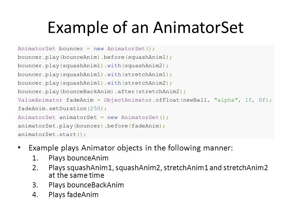 Example of an AnimatorSet Example plays Animator objects in the following manner: 1.Plays bounceAnim 2.Plays squashAnim1, squashAnim2, stretchAnim1 and stretchAnim2 at the same time 3.Plays bounceBackAnim 4.Plays fadeAnim