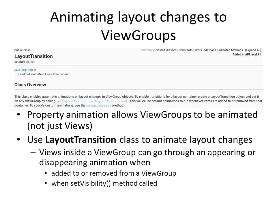 Animating layout changes to ViewGroups Property animation allows ViewGroups to be animated (not just Views) Use LayoutTransition class to animate layout changes – Views inside a ViewGroup can go through an appearing or disappearing animation when added to or removed from a ViewGroup when setVisibility() method called