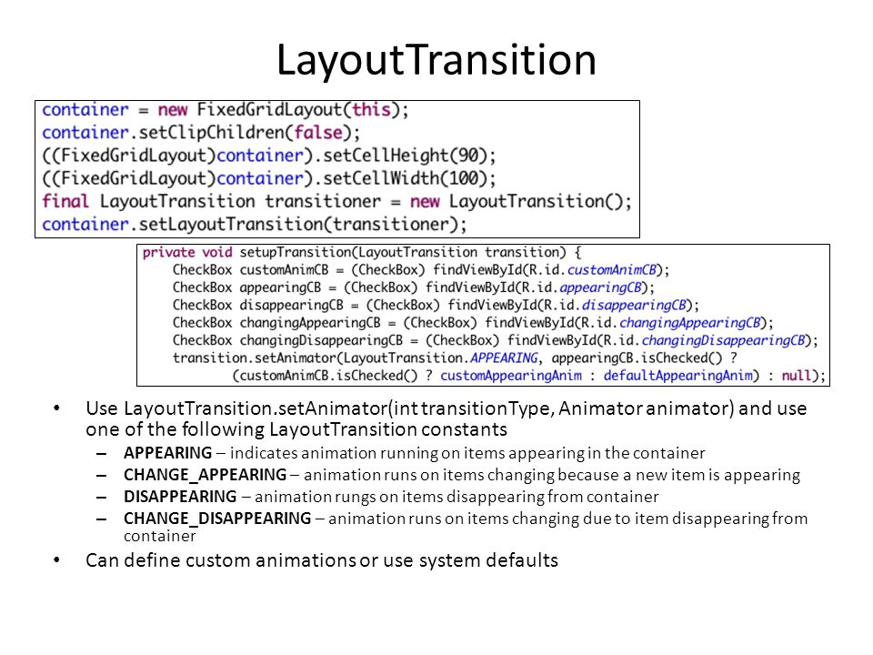 LayoutTransition Use LayoutTransition.setAnimator(int transitionType, Animator animator) and use one of the following LayoutTransition constants – APPEARING – indicates animation running on items appearing in the container – CHANGE_APPEARING – animation runs on items changing because a new item is appearing – DISAPPEARING – animation rungs on items disappearing from container – CHANGE_DISAPPEARING – animation runs on items changing due to item disappearing from container Can define custom animations or use system defaults