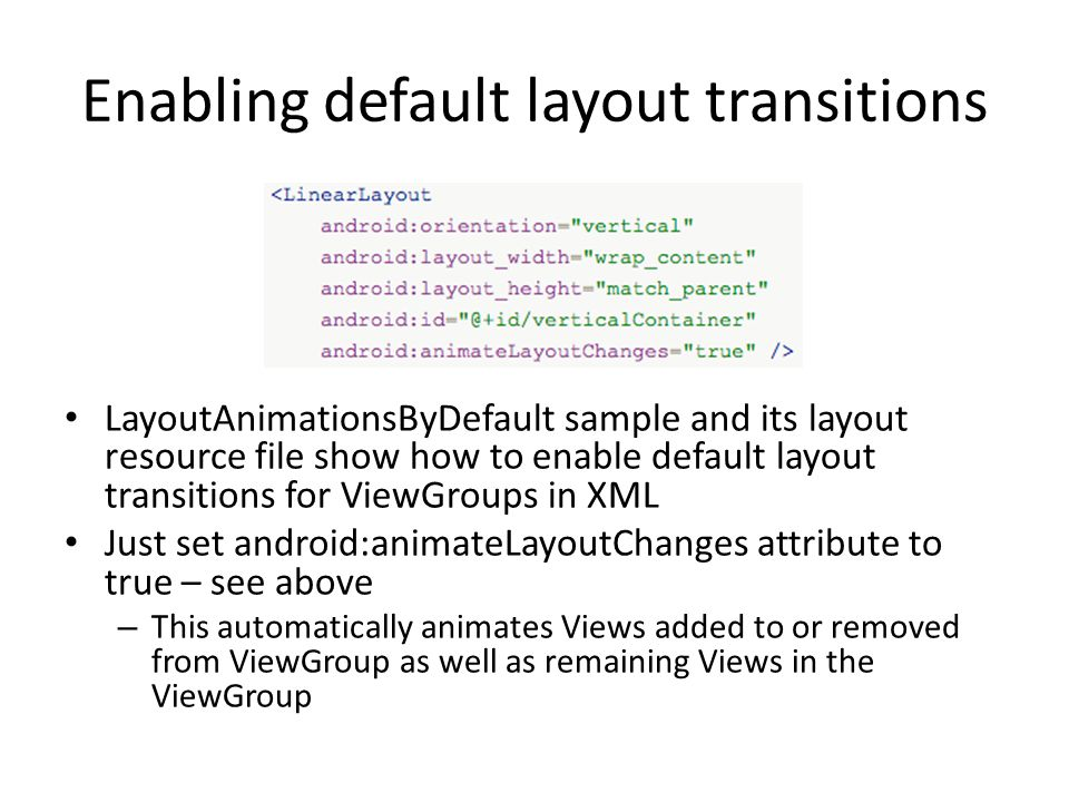 Enabling default layout transitions LayoutAnimationsByDefault sample and its layout resource file show how to enable default layout transitions for ViewGroups in XML Just set android:animateLayoutChanges attribute to true – see above – This automatically animates Views added to or removed from ViewGroup as well as remaining Views in the ViewGroup