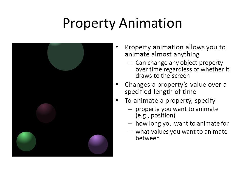 Property Animation Property animation allows you to animate almost anything – Can change any object property over time regardless of whether it draws