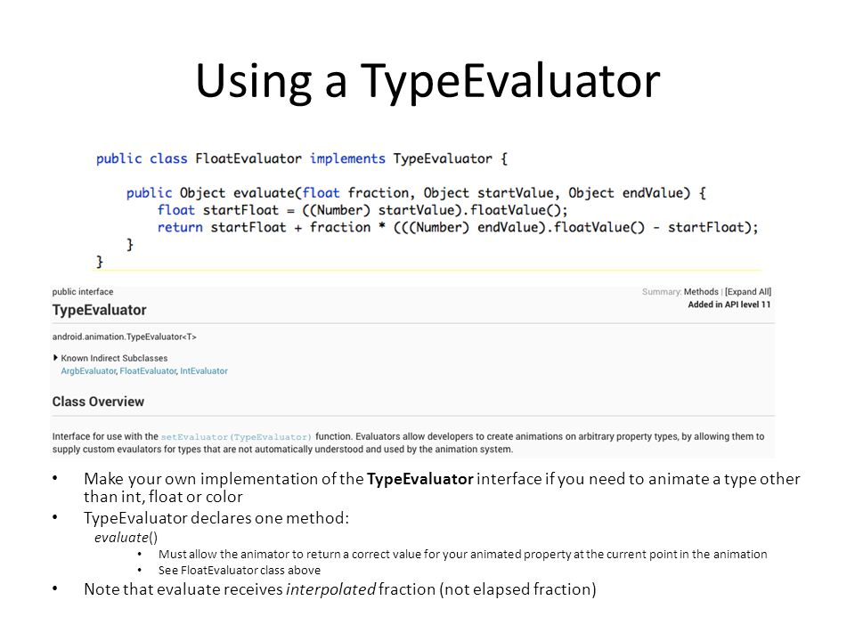 Using a TypeEvaluator Make your own implementation of the TypeEvaluator interface if you need to animate a type other than int, float or color TypeEvaluator declares one method: evaluate() Must allow the animator to return a correct value for your animated property at the current point in the animation See FloatEvaluator class above Note that evaluate receives interpolated fraction (not elapsed fraction)